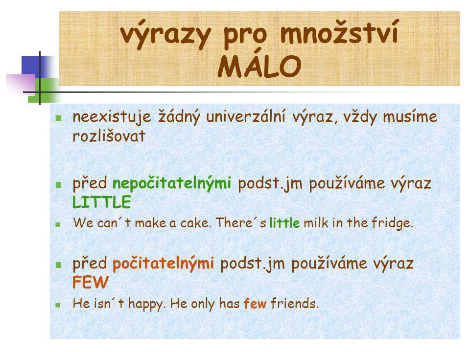 výrazy pro množství MÁLO neexistuje žádný univerzální výraz, vždy musíme rozlišovat před nepočitatelnými podst.jm používáme výraz LITTLE We can´t make a cake.