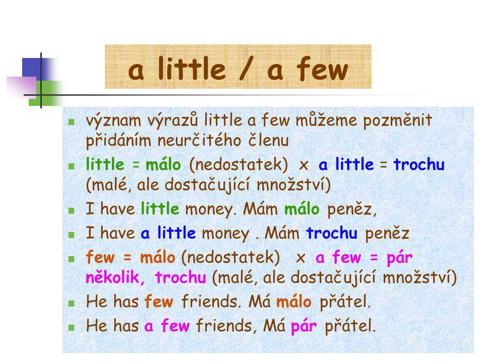 a little / a few význam výrazů little a few můžeme pozměnit přidáním neurčitého členu little = málo (nedostatek) x a little = trochu (malé, ale dostačující množství) I have little money.