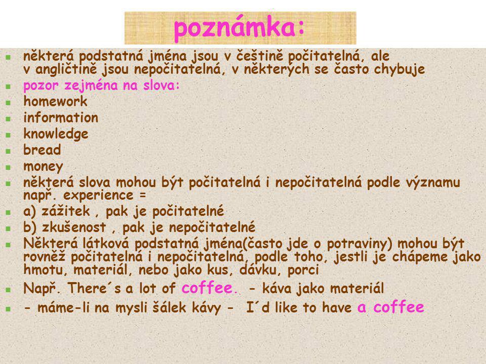 poznámka: některá podstatná jména jsou v češtině počitatelná, ale v angličtině jsou nepočitatelná, v některých se často chybuje pozor zejména na slova: homework information knowledge bread money některá slova mohou být počitatelná i nepočitatelná podle významu např.