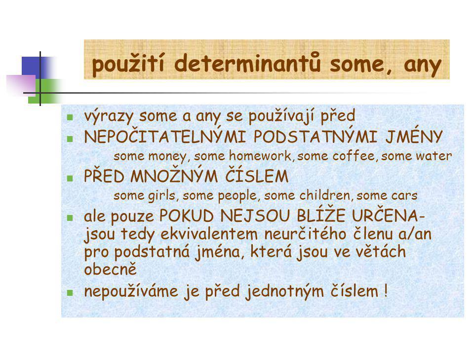 použití determinantů some, any výrazy some a any se používají před NEPOČITATELNÝMI PODSTATNÝMI JMÉNY some money, some homework, some coffee, some wate