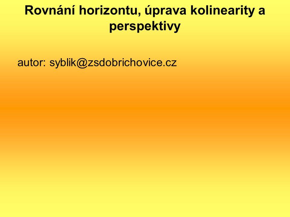 Rovnání horizontu, úprava kolinearity a perspektivy autor: syblik@zsdobrichovice.cz