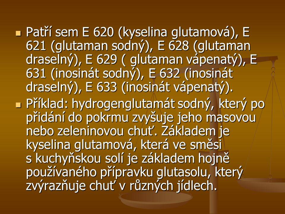 Patří sem E 620 (kyselina glutamová), E 621 (glutaman sodný), E 628 (glutaman draselný), E 629 ( glutaman vápenatý), E 631 (inosinát sodný), E 632 (in