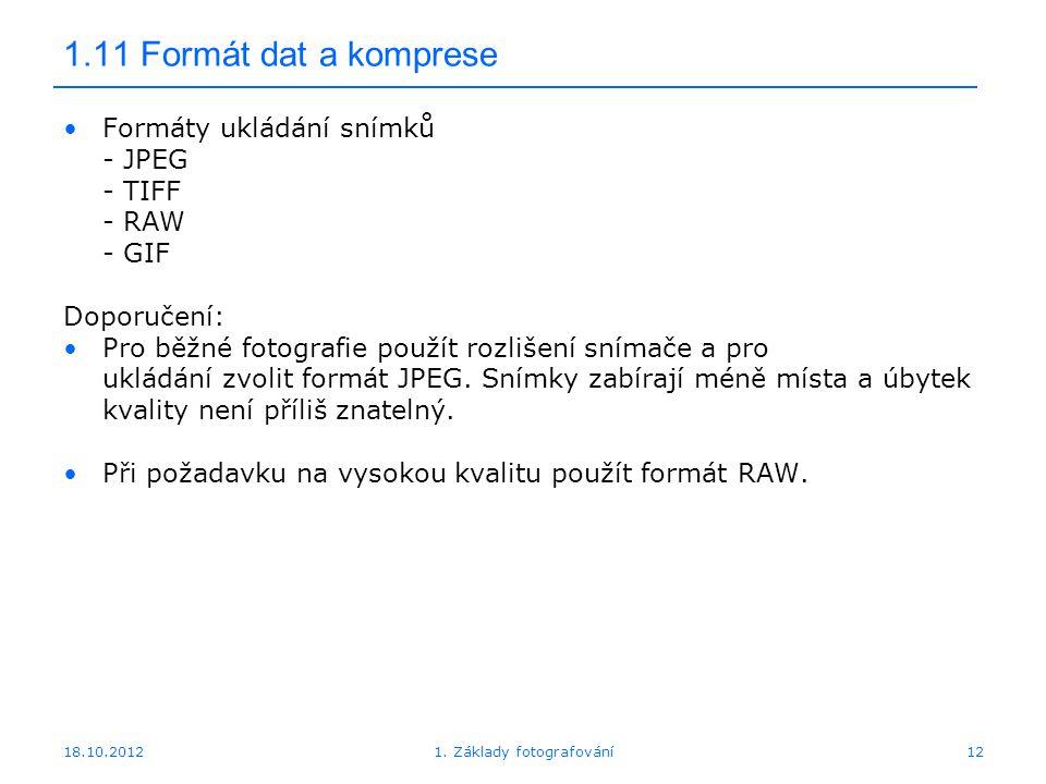 18.10.201212 1.11 Formát dat a komprese Formáty ukládání snímků - JPEG - TIFF - RAW - GIF Doporučení: Pro běžné fotografie použít rozlišení snímače a pro ukládání zvolit formát JPEG.