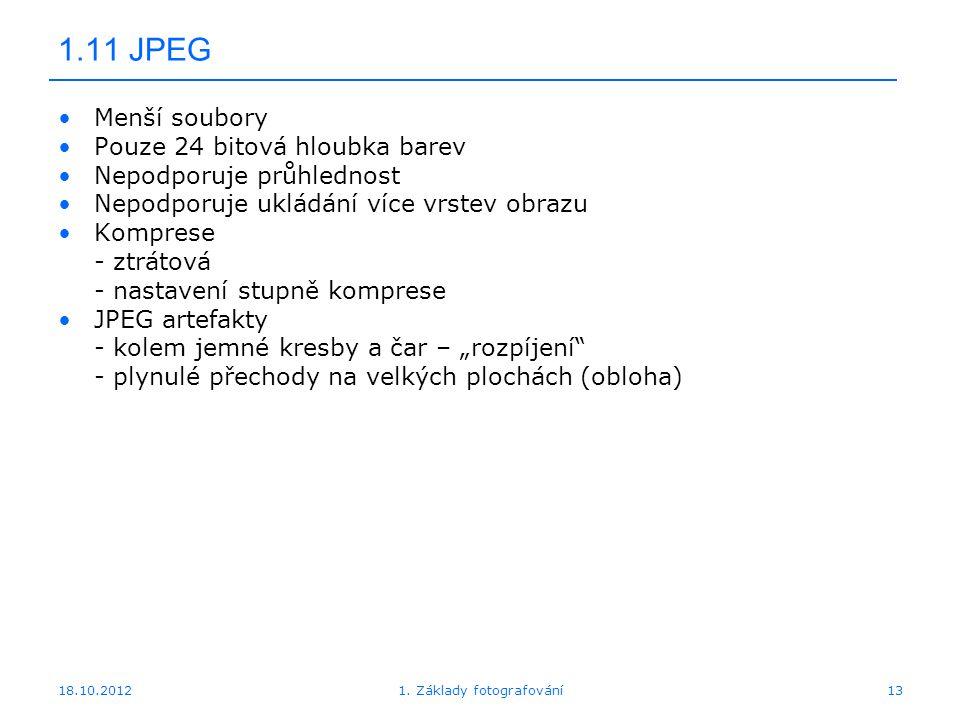 """18.10.201213 1.11 JPEG Menší soubory Pouze 24 bitová hloubka barev Nepodporuje průhlednost Nepodporuje ukládání více vrstev obrazu Komprese - ztrátová - nastavení stupně komprese JPEG artefakty - kolem jemné kresby a čar – """"rozpíjení - plynulé přechody na velkých plochách (obloha) 1."""