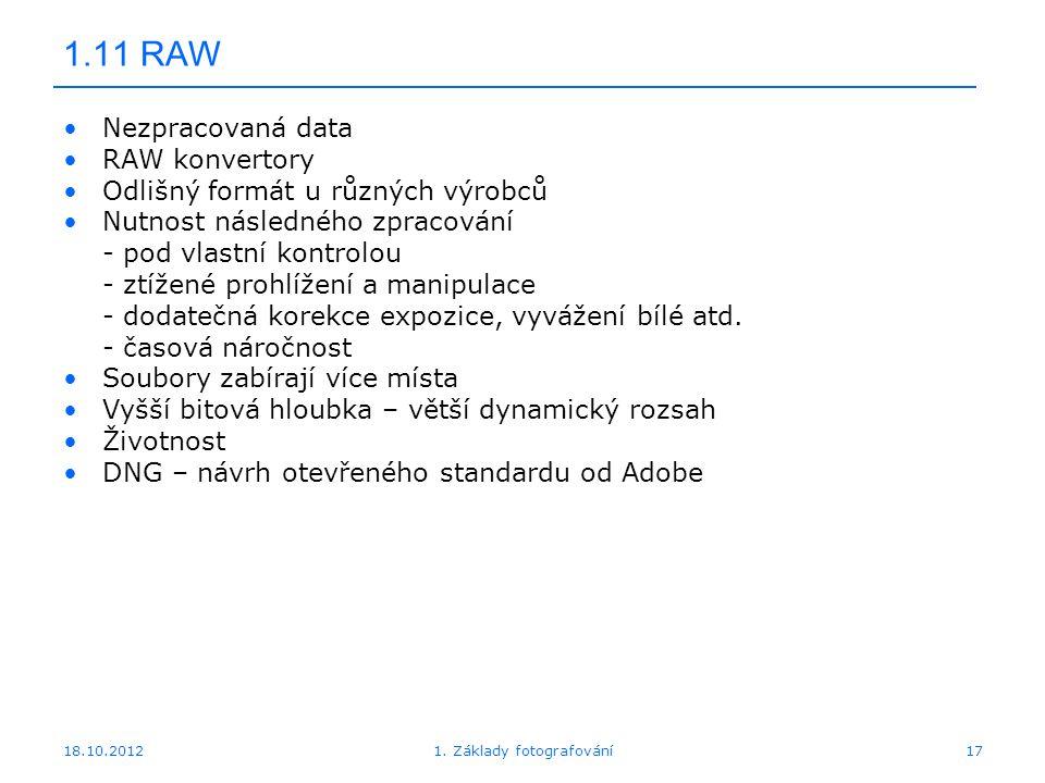 18.10.201217 1.11 RAW Nezpracovaná data RAW konvertory Odlišný formát u různých výrobců Nutnost následného zpracování - pod vlastní kontrolou - ztížené prohlížení a manipulace - dodatečná korekce expozice, vyvážení bílé atd.