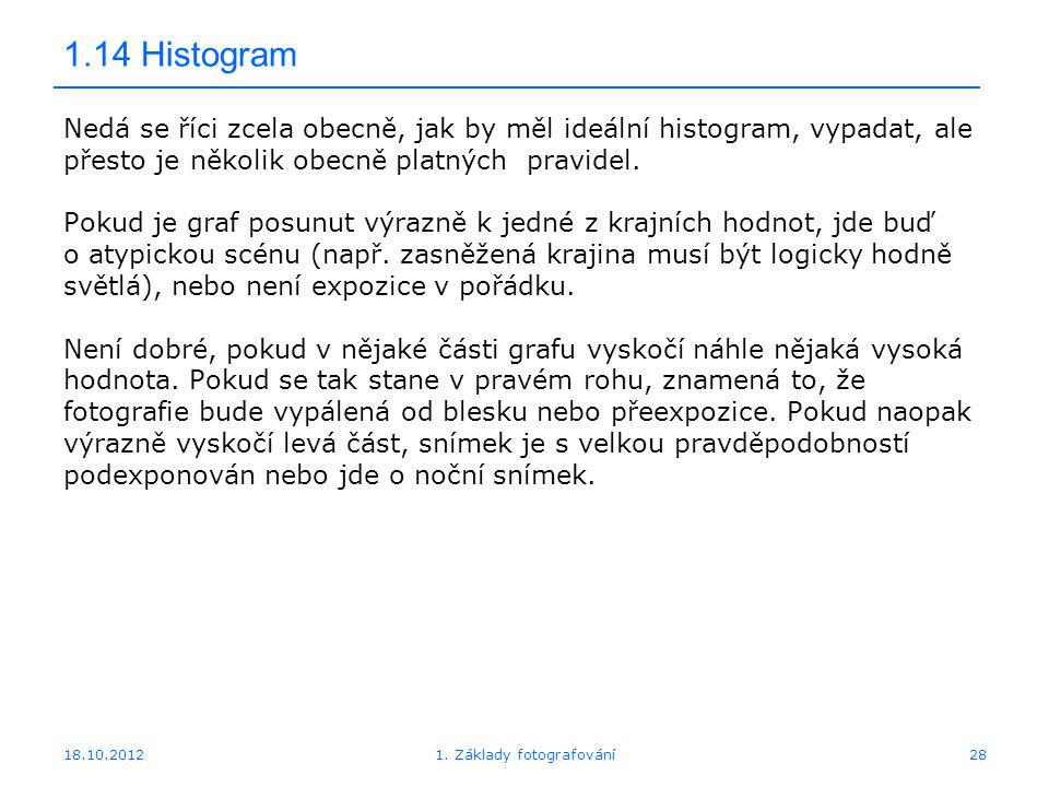 18.10.201228 1.14 Histogram Nedá se říci zcela obecně, jak by měl ideální histogram, vypadat, ale přesto je několik obecně platných pravidel.