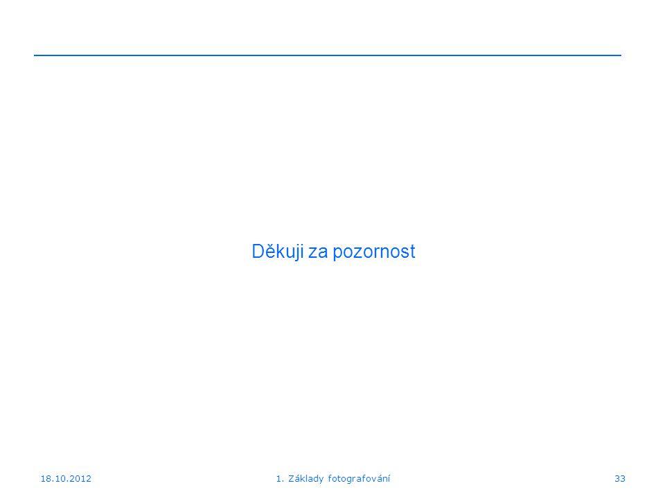 18.10.201233 Děkuji za pozornost 1. Základy fotografování