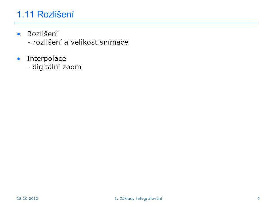 18.10.20129 1.11 Rozlišení Rozlišení - rozlišení a velikost snímače Interpolace - digitální zoom 1.