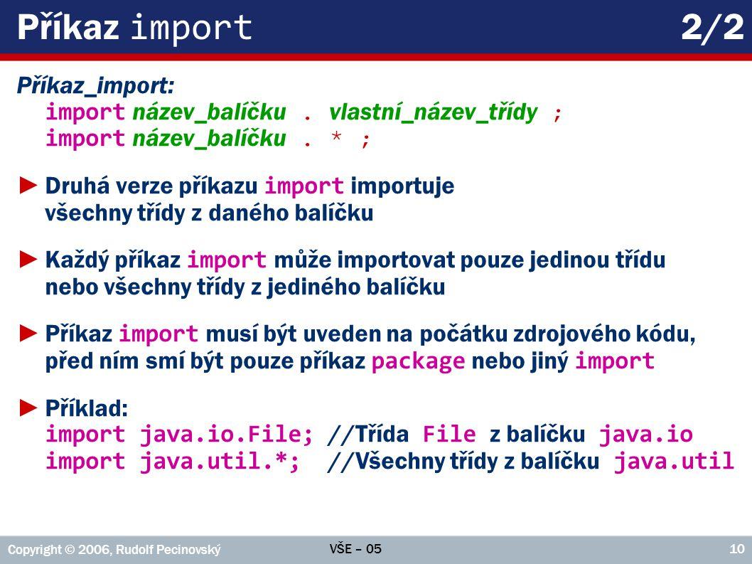 VŠE – 05 Copyright © 2006, Rudolf Pecinovský 10 Příkaz import 2/2 Příkaz_import: import název_balíčku. vlastní_název_třídy ; import název_balíčku. * ;