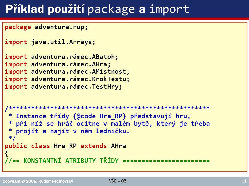 VŠE – 05 Copyright © 2006, Rudolf Pecinovský 11 Příklad použití package a import package adventura.rup; import java.util.Arrays; import adventura.ráme