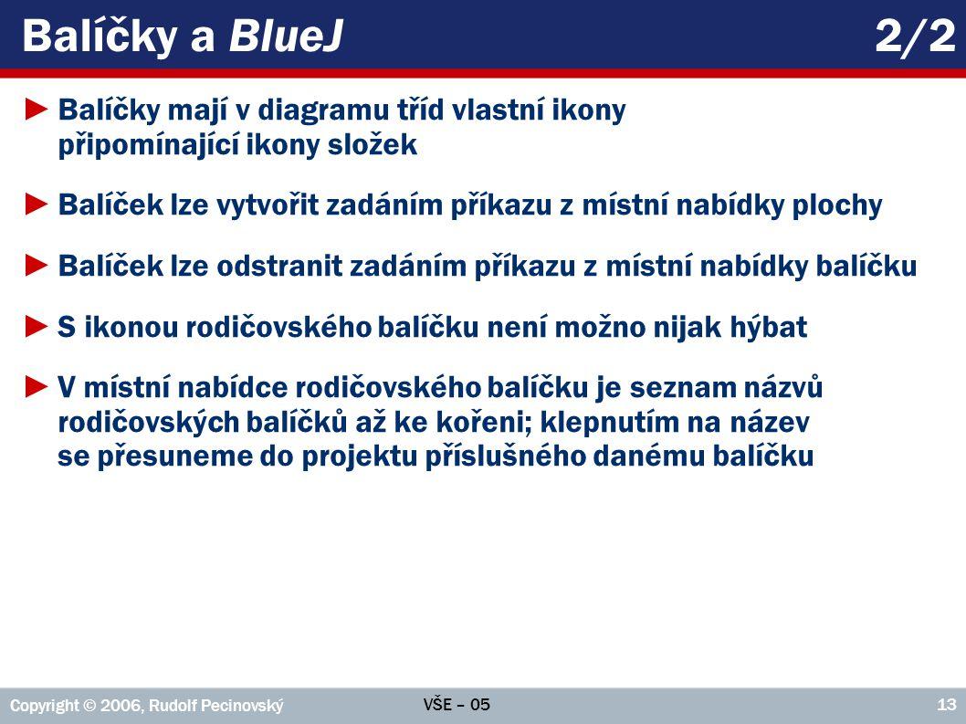 VŠE – 05 Copyright © 2006, Rudolf Pecinovský 13 Balíčky a BlueJ2/2 ►Balíčky mají v diagramu tříd vlastní ikony připomínající ikony složek ►Balíček lze