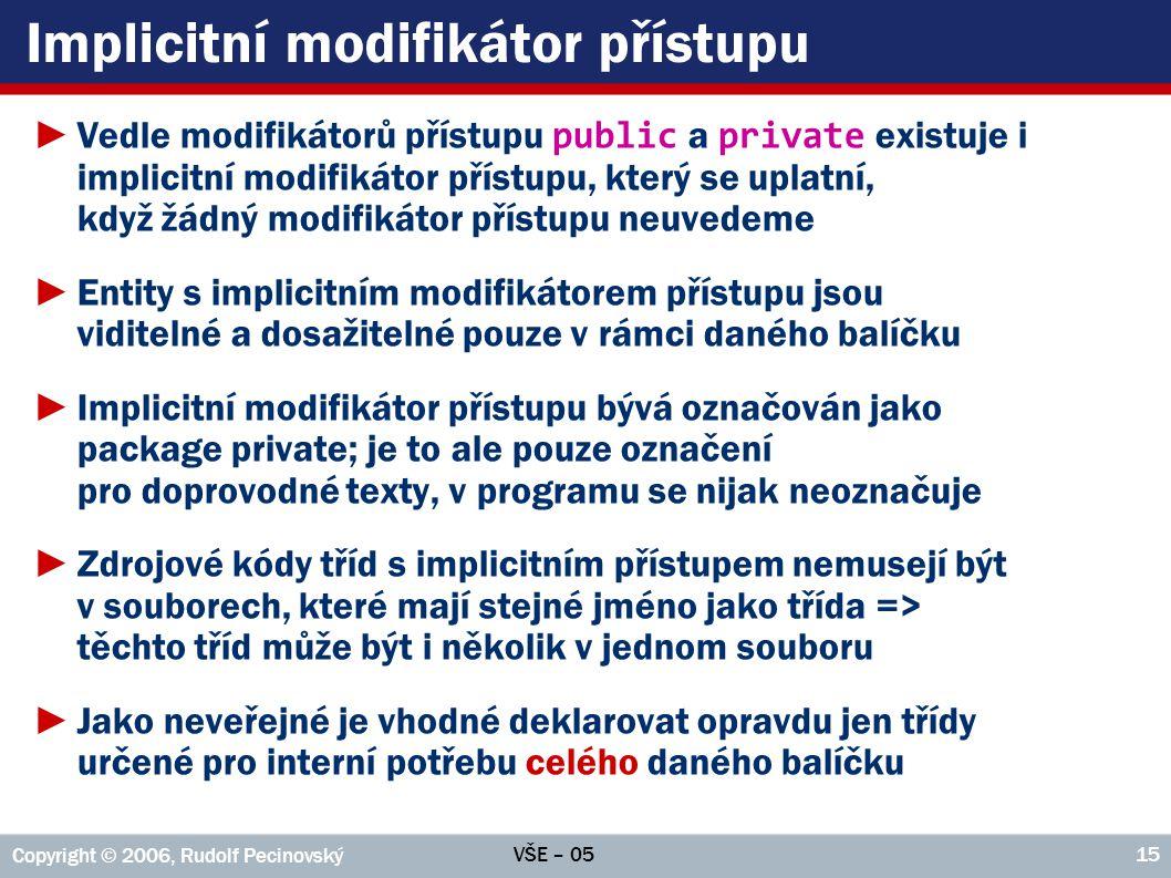 VŠE – 05 Copyright © 2006, Rudolf Pecinovský 15 Implicitní modifikátor přístupu ►Vedle modifikátorů přístupu public a private existuje i implicitní mo