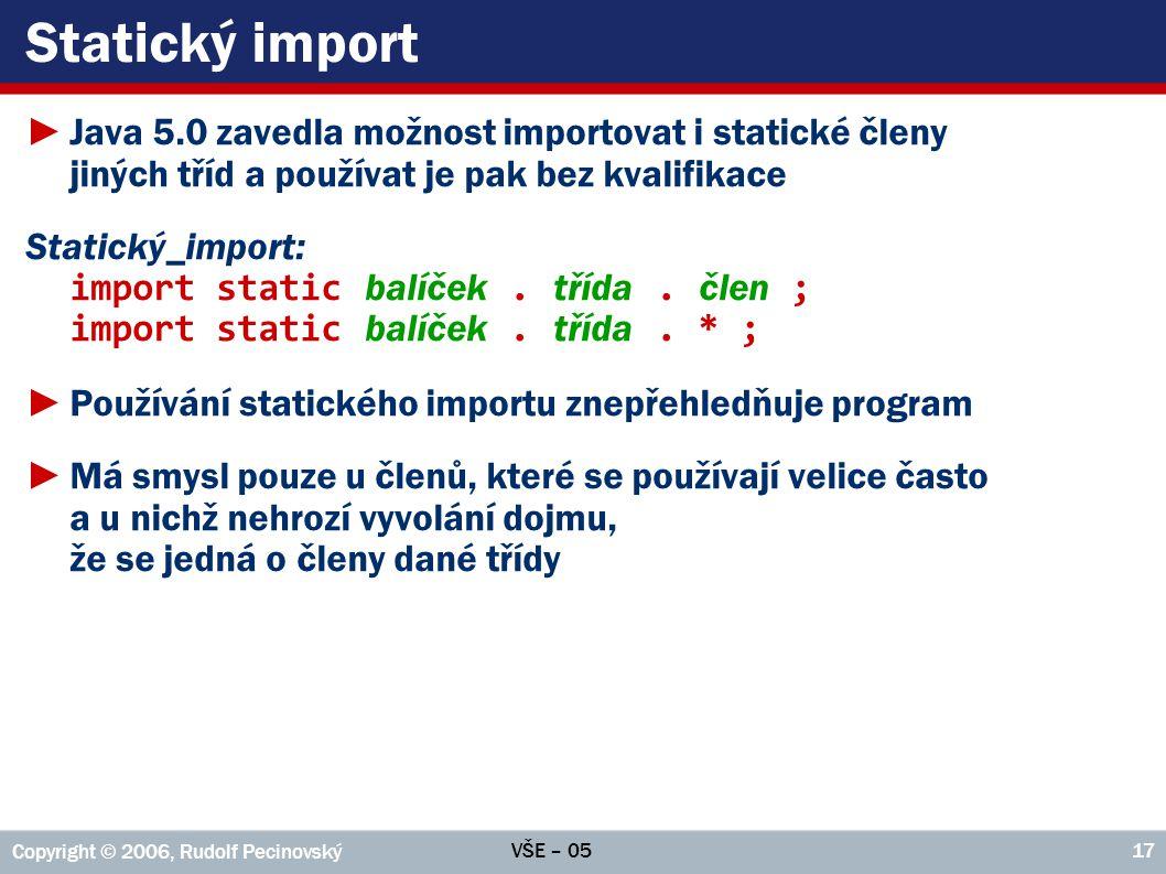 VŠE – 05 Copyright © 2006, Rudolf Pecinovský 17 Statický import ►Java 5.0 zavedla možnost importovat i statické členy jiných tříd a používat je pak be