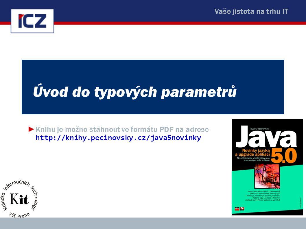 Vaše jistota na trhu IT Úvod do typových parametrů ►Knihu je možno stáhnout ve formátu PDF na adrese http://knihy.pecinovsky.cz/java5novinky