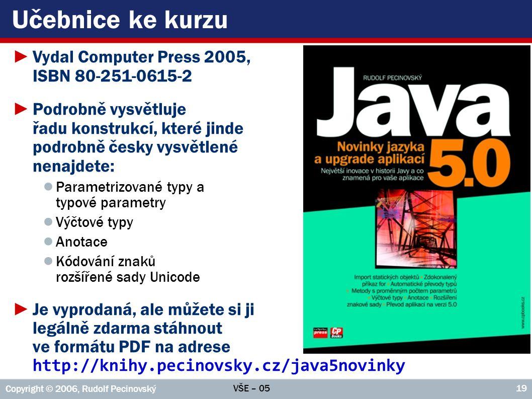 VŠE – 05 Copyright © 2006, Rudolf Pecinovský 19 Učebnice ke kurzu ►Vydal Computer Press 2005, ISBN 80-251-0615-2 ►Podrobně vysvětluje řadu konstrukcí,