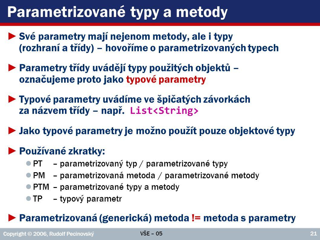 VŠE – 05 Copyright © 2006, Rudolf Pecinovský 21 Parametrizované typy a metody ►Své parametry mají nejenom metody, ale i typy (rozhraní a třídy) – hovo