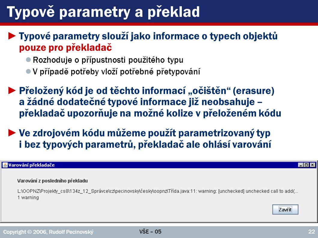 VŠE – 05 Copyright © 2006, Rudolf Pecinovský 22 Typově parametry a překlad ►Typové parametry slouží jako informace o typech objektů pouze pro překlada