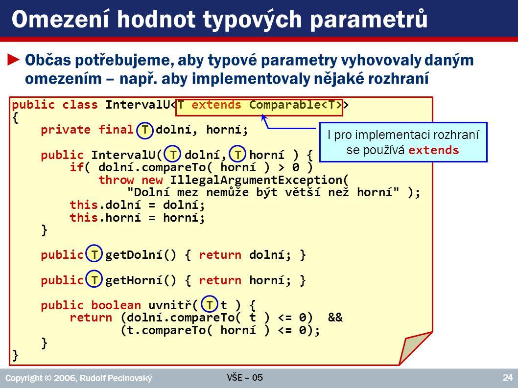 VŠE – 05 Copyright © 2006, Rudolf Pecinovský 24 Omezení hodnot typových parametrů ►Občas potřebujeme, aby typové parametry vyhovovaly daným omezením –