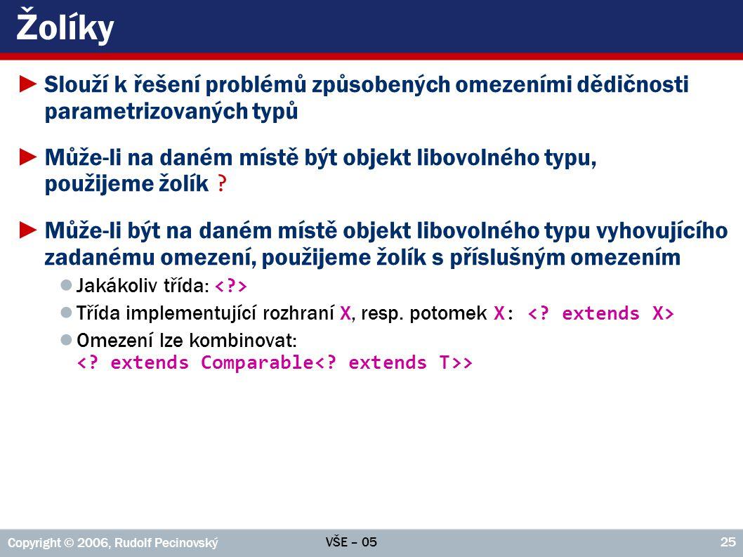 VŠE – 05 Copyright © 2006, Rudolf Pecinovský 25 Žolíky ►Slouží k řešení problémů způsobených omezeními dědičnosti parametrizovaných typů ►Může-li na d