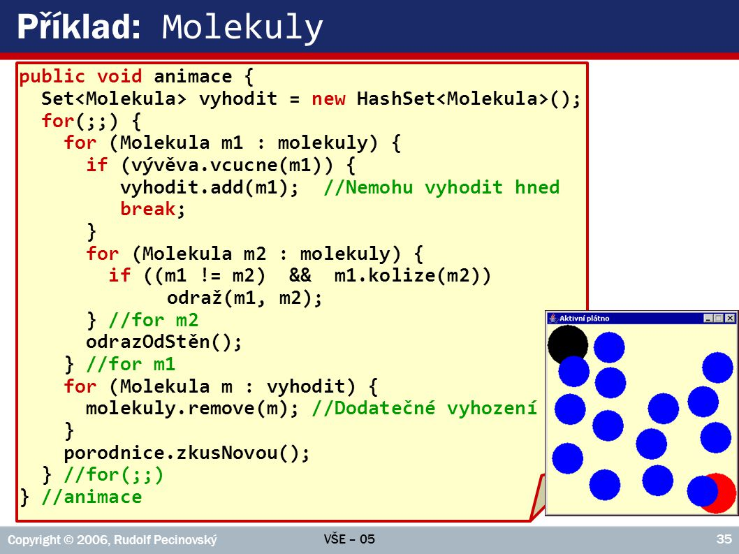 VŠE – 05 Copyright © 2006, Rudolf Pecinovský 35 Příklad: Molekuly public void animace { Set vyhodit = new HashSet (); for(;;) { for (Molekula m1 : mol