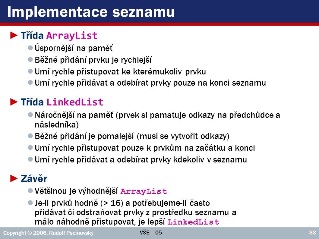 VŠE – 05 Copyright © 2006, Rudolf Pecinovský 38 Implementace seznamu ►Třída ArrayList ● Úspornější na paměť ● Běžné přidání prvku je rychlejší ● Umí r