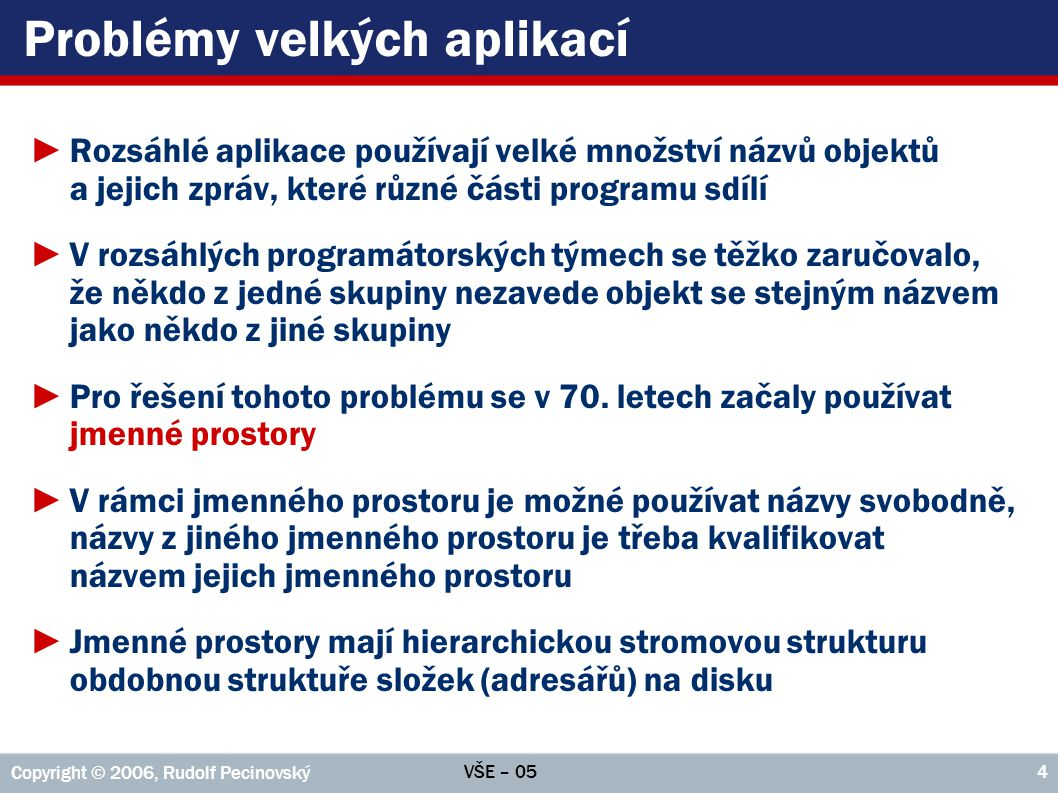 VŠE – 05 Copyright © 2006, Rudolf Pecinovský 35 Příklad: Molekuly public void animace { Set vyhodit = new HashSet (); for(;;) { for (Molekula m1 : molekuly) { if (vývěva.vcucne(m1)) { vyhodit.add(m1); //Nemohu vyhodit hned break; } for (Molekula m2 : molekuly) { if ((m1 != m2) && m1.kolize(m2)) odraž(m1, m2); } //for m2 odrazOdStěn(); } //for m1 for (Molekula m : vyhodit) { molekuly.remove(m); //Dodatečné vyhození } porodnice.zkusNovou(); } //for(;;) } //animace
