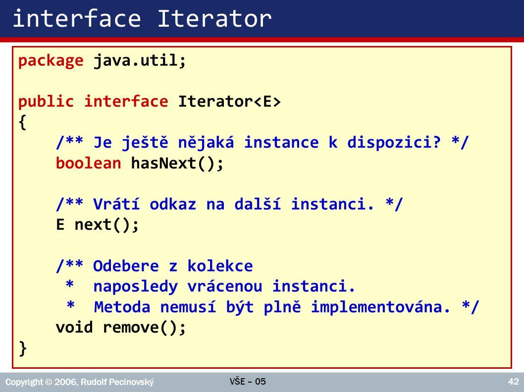 VŠE – 05 Copyright © 2006, Rudolf Pecinovský 42 interface Iterator package java.util; public interface Iterator { /** Je ještě nějaká instance k dispo