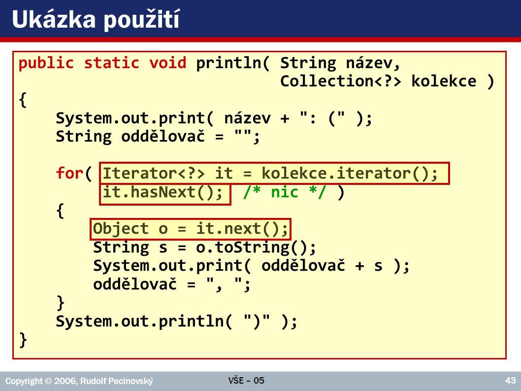 VŠE – 05 Copyright © 2006, Rudolf Pecinovský 43 Ukázka použití public static void println( String název, Collection kolekce ) { System.out.print( náze