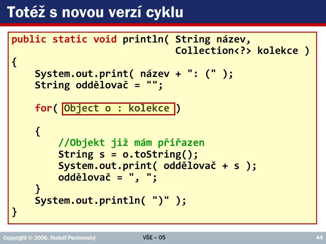 VŠE – 05 Copyright © 2006, Rudolf Pecinovský 44 Totéž s novou verzí cyklu public static void println( String název, Collection kolekce ) { System.out.