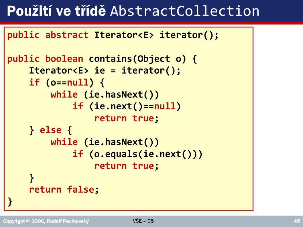 VŠE – 05 Copyright © 2006, Rudolf Pecinovský 45 Použití ve třídě AbstractCollection public abstract Iterator iterator(); public boolean contains(Objec