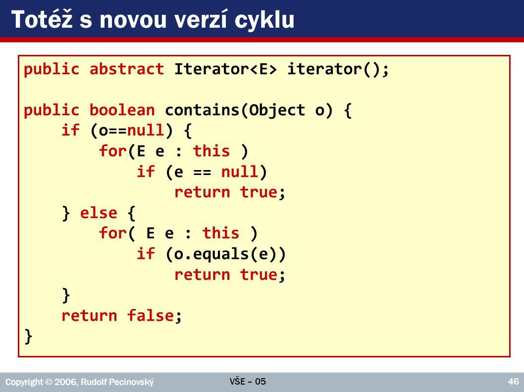 VŠE – 05 Copyright © 2006, Rudolf Pecinovský 46 Totéž s novou verzí cyklu public abstract Iterator iterator(); public boolean contains(Object o) { if