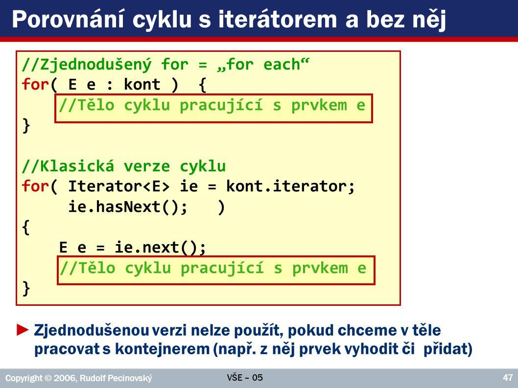 """VŠE – 05 Copyright © 2006, Rudolf Pecinovský 47 Porovnání cyklu s iterátorem a bez něj //Zjednodušený for = """"for each"""" for( E e : kont ) { //Tělo cykl"""
