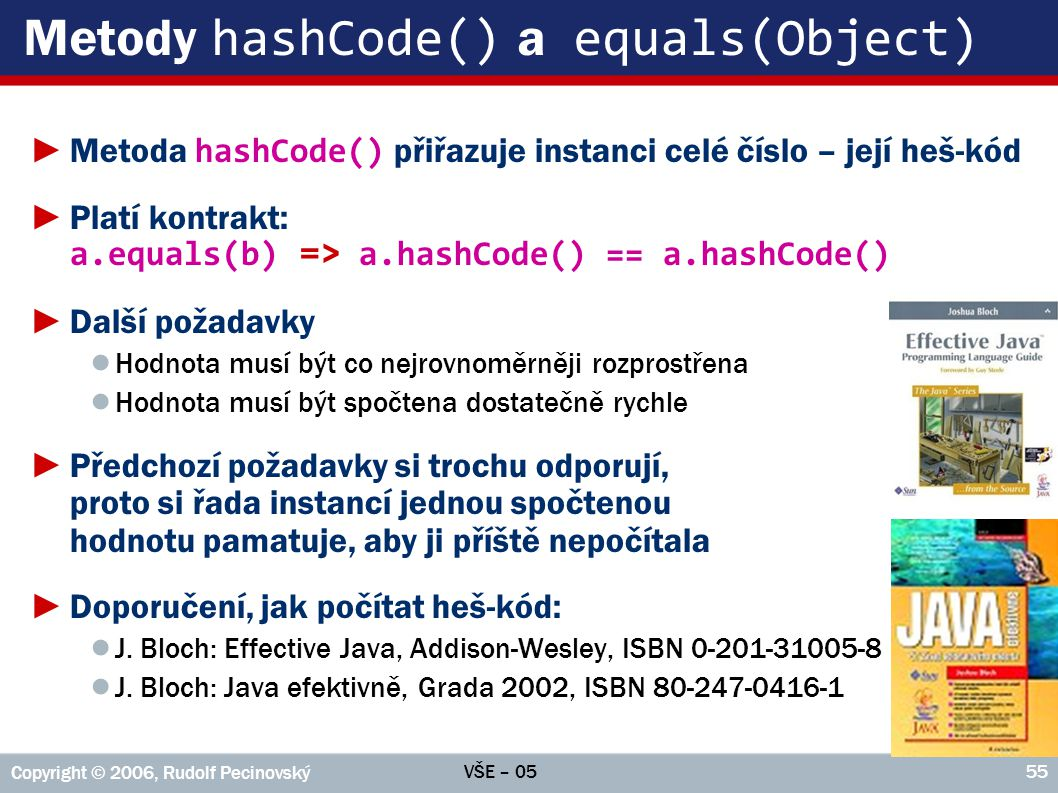 VŠE – 05 Copyright © 2006, Rudolf Pecinovský 55 Metody hashCode() a equals(Object) ►Metoda hashCode() přiřazuje instanci celé číslo – její heš-kód ►Pl