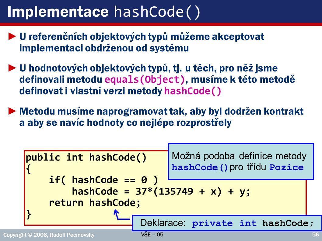 VŠE – 05 Copyright © 2006, Rudolf Pecinovský 56 Implementace hashCode() ►U referenčních objektových typů můžeme akceptovat implementaci obdrženou od s