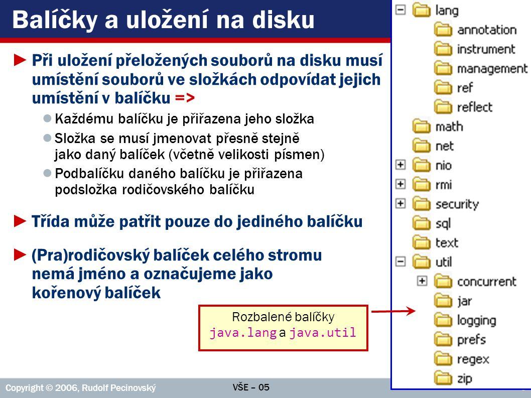 VŠE – 05 Copyright © 2006, Rudolf Pecinovský 7 Balíčky v jazyku Java ►Aplikace může mít kořenový balíček umístěný v několika složkách; obsah všech těchto složek je pak považován za obsah kořenového balíčku aplikace ►Obdobně se slučují obsahy párových složek v různých stromech ►Seznam složek s kořenovými balíčky je třeba předat překladači a virtuálnímu stroji v proměnné CLASSPATH ►Vývojová prostředí od této povinnosti osvobozují, informaci vygenerují a dodají sama Na obrázku vpravo je kořenovou složkou standardní knihovny složka C:\Java\JDK.1.5.0\src