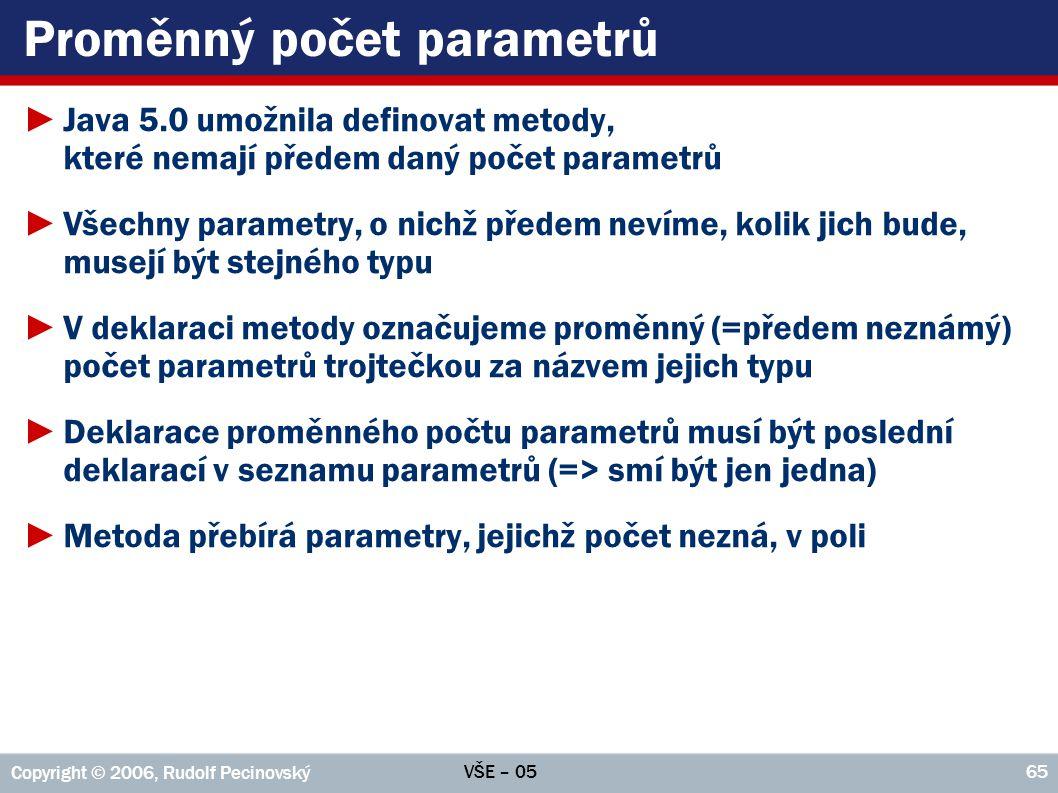 VŠE – 05 Copyright © 2006, Rudolf Pecinovský 65 Proměnný počet parametrů ►Java 5.0 umožnila definovat metody, které nemají předem daný počet parametrů