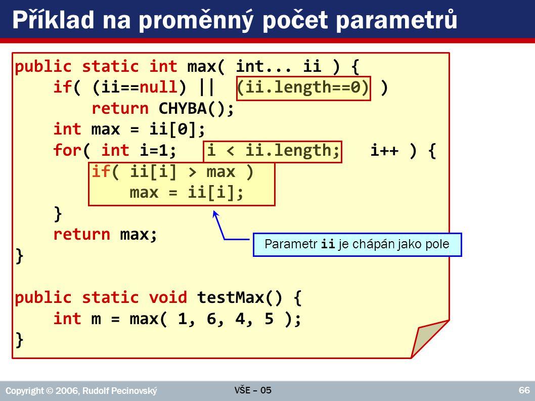 VŠE – 05 Copyright © 2006, Rudolf Pecinovský 66 Příklad na proměnný počet parametrů public static int max( int... ii ) { if( (ii==null) || (ii.length=