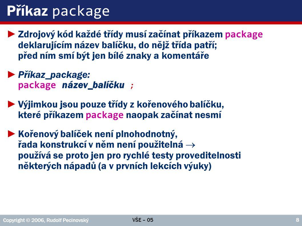 VŠE – 05 Copyright © 2006, Rudolf Pecinovský 8 Příkaz package ►Zdrojový kód každé třídy musí začínat příkazem package deklarujícím název balíčku, do n