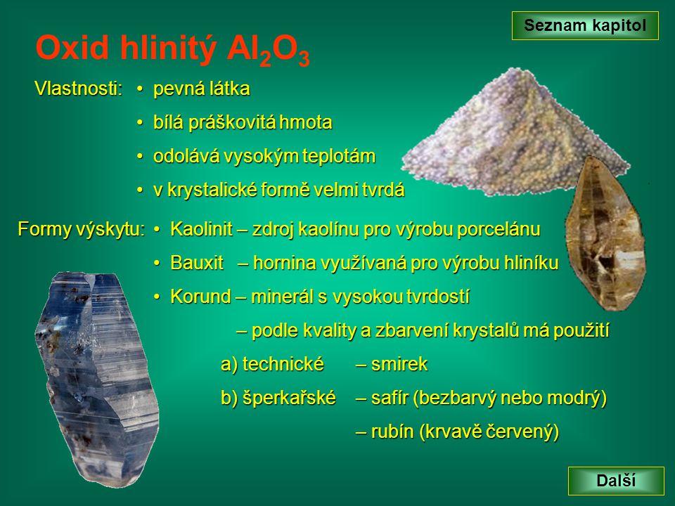Vlastnosti: Seznam kapitol Další Oxid hlinitý Al 2 O 3 p pevná látka b bílá práškovitá hmota o odolává vysokým teplotám v v krystalické formě velmi tvrdá Formy výskytu: K Kaolinit – zdroj kaolínu pro výrobu porcelánu B Bauxit – hornina využívaná pro výrobu hliníku K Korund – minerál s vysokou tvrdostí – podle kvality a zbarvení krystalů má použití a) technické– smirek b) šperkařské– safír (bezbarvý nebo modrý) – rubín (krvavě červený)