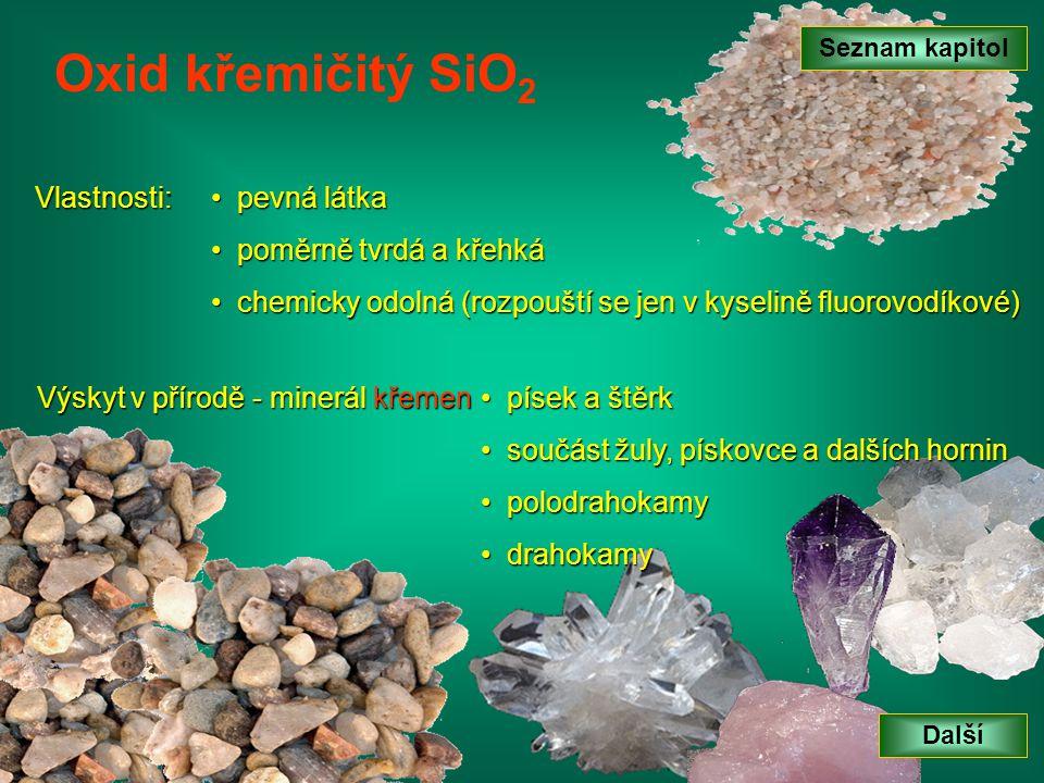 Vlastnosti: Oxid křemičitý SiO 2 p pevná látka oměrně tvrdá a křehká c chemicky odolná (rozpouští se jen v kyselině fluorovodíkové) p písek a štěrk s součást žuly, pískovce a dalších hornin p polodrahokamy d drahokamy Výskyt v přírodě - minerál křemen Další Seznam kapitol