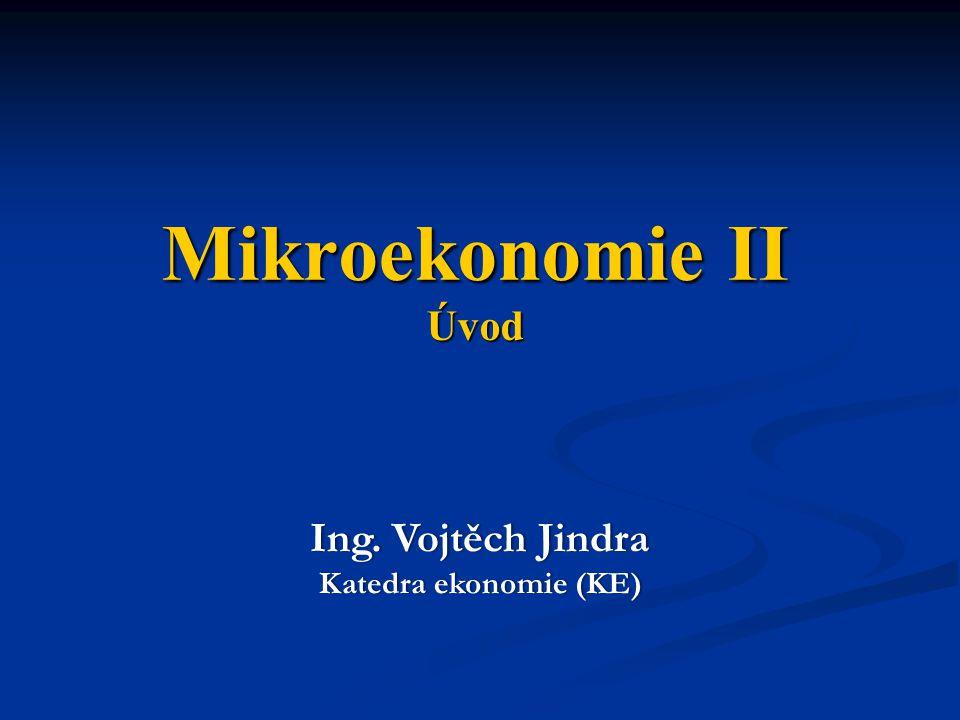 Mikroekonomie II Úvod Ing. Vojtěch JindraIng. Vojtěch Jindra Katedra ekonomie (KE)Katedra ekonomie (KE)