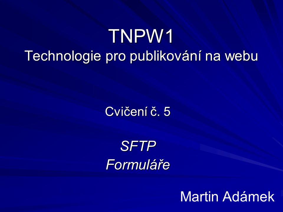 TNPW1 Technologie pro publikování na webu Cvičení č. 5 SFTPFormuláře Martin Adámek