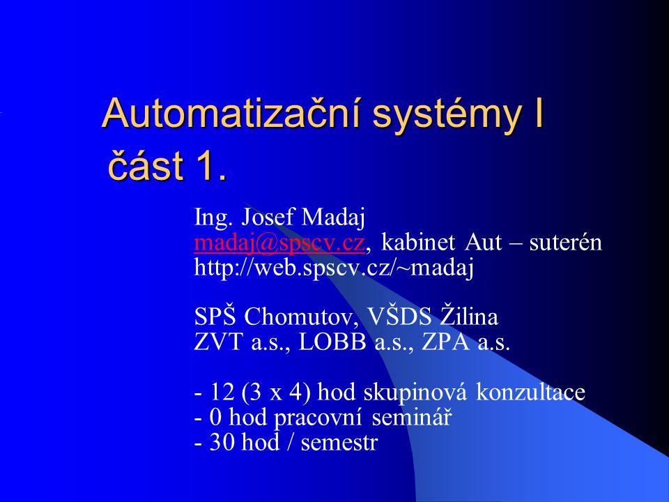 Automatizační systémy I Ing. Josef Madaj madaj@spscv.czmadaj@spscv.cz, kabinet Aut – suterén http://web.spscv.cz/~madaj SPŠ Chomutov, VŠDS Žilina ZVT
