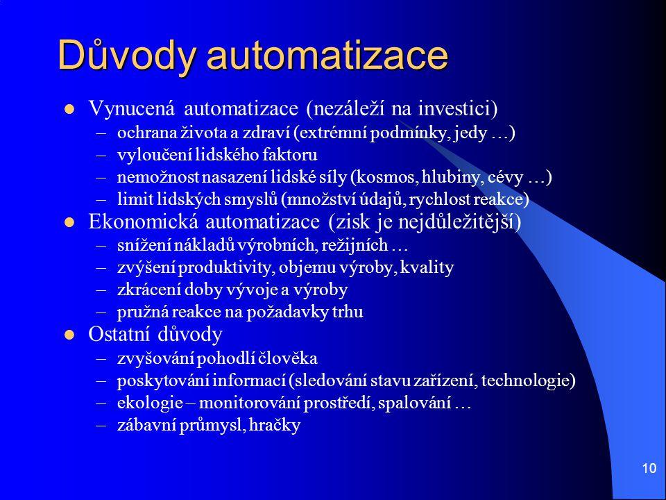 10 Důvody automatizace Vynucená automatizace (nezáleží na investici) –ochrana života a zdraví (extrémní podmínky, jedy …) –vyloučení lidského faktoru
