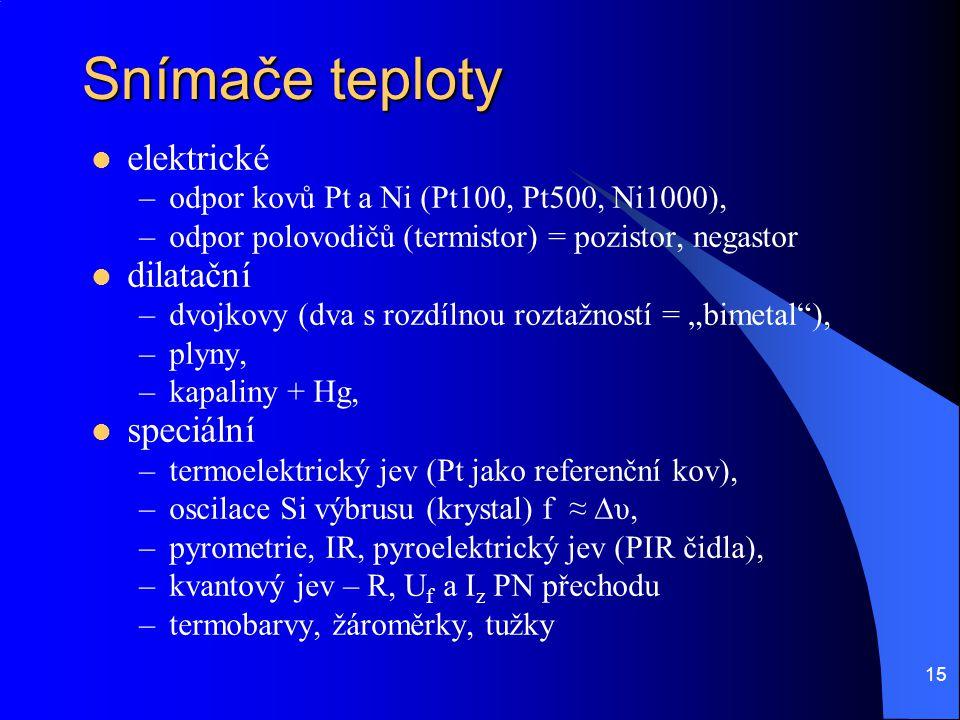 15 Snímače teploty elektrické –odpor kovů Pt a Ni (Pt100, Pt500, Ni1000), –odpor polovodičů (termistor) = pozistor, negastor dilatační –dvojkovy (dva