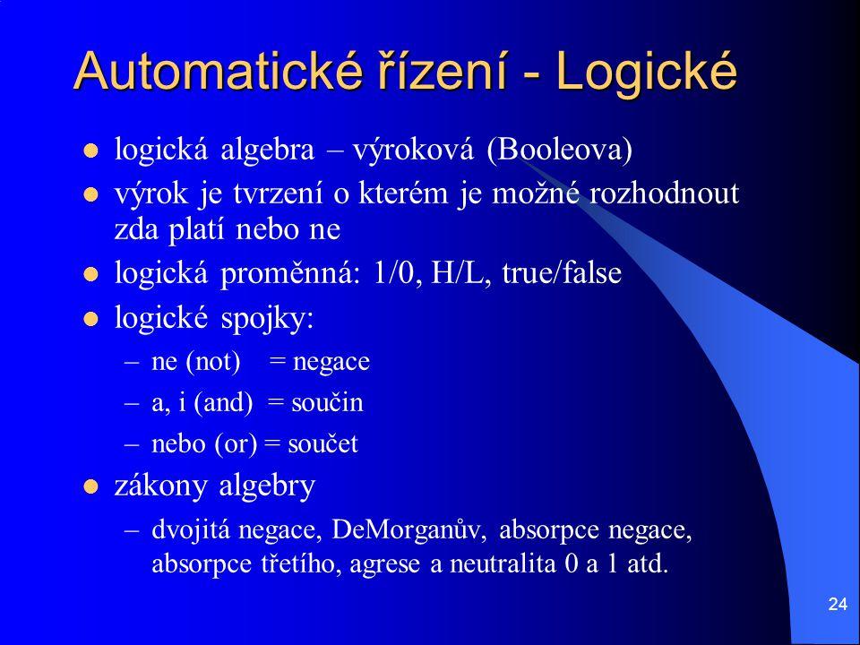 24 Automatické řízení - Logické logická algebra – výroková (Booleova) výrok je tvrzení o kterém je možné rozhodnout zda platí nebo ne logická proměnná