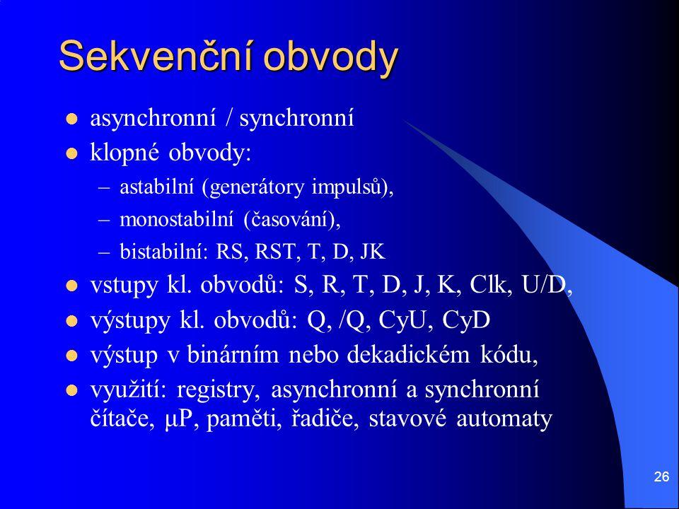26 Sekvenční obvody asynchronní / synchronní klopné obvody: –astabilní (generátory impulsů), –monostabilní (časování), –bistabilní: RS, RST, T, D, JK