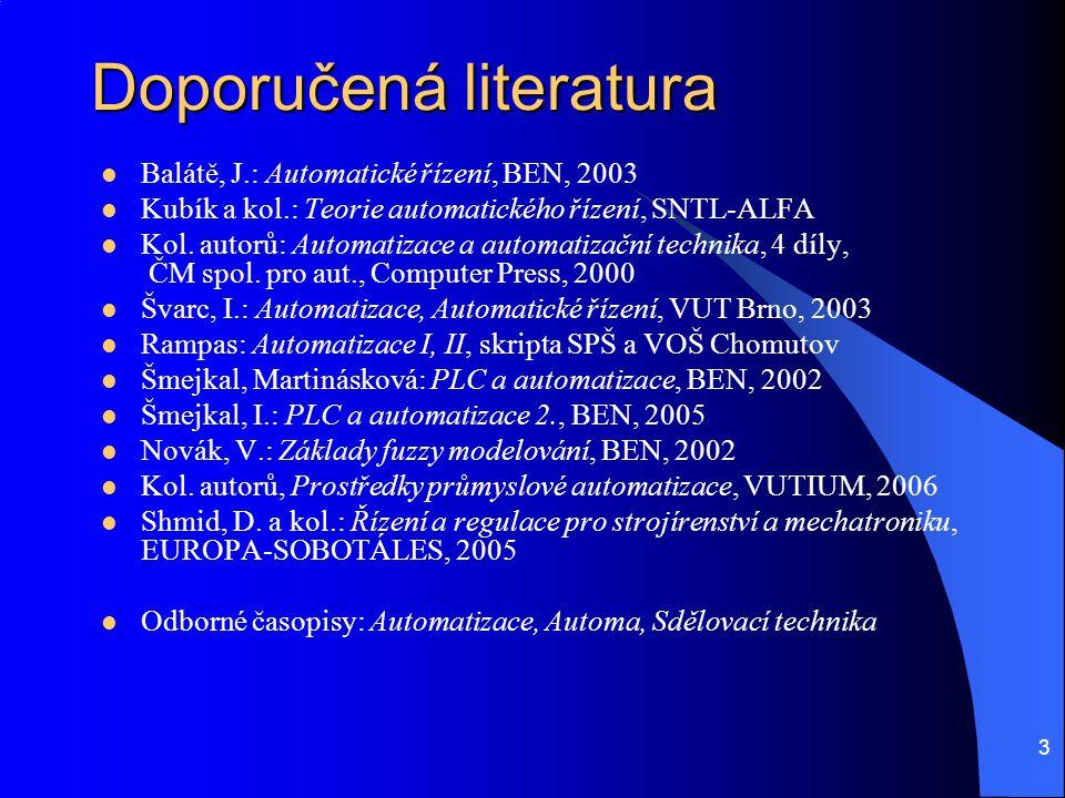 3 Doporučená literatura Balátě, J.: Automatické řízení, BEN, 2003 Kubík a kol.: Teorie automatického řízení, SNTL-ALFA Kol. autorů: Automatizace a aut