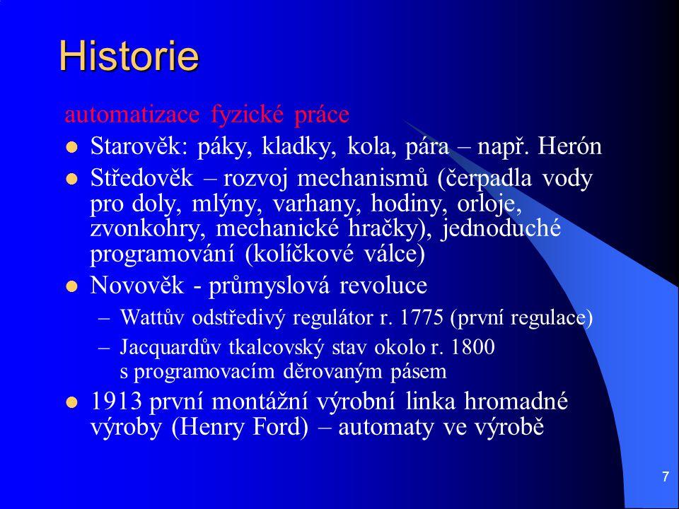 7 Historie automatizace fyzické práce Starověk: páky, kladky, kola, pára – např. Herón Středověk – rozvoj mechanismů (čerpadla vody pro doly, mlýny, v