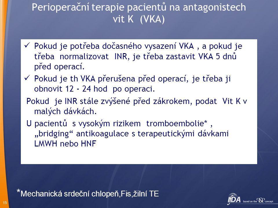 15 Perioperační terapie pacientů na antagonistech vit K (VKA) Pokud je potřeba dočasného vysazení VKA, a pokud je třeba normalizovat INR, je třeba zastavit VKA 5 dnů před operací.